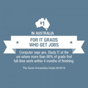 Number 1 in Australia for IT Grads who get jobs. Study IT at the university where more than 86% of grads find full-time work pithing 4 months of finishing
