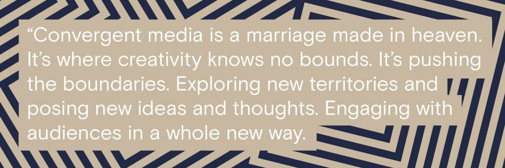 """""""Convergent media is a marriage made in heaven. It's where creativity knows no bounds. It's pushing the frontier. Exploring new territories and posing new ideas and thoughts. Engaging with audiences in a whole new way."""