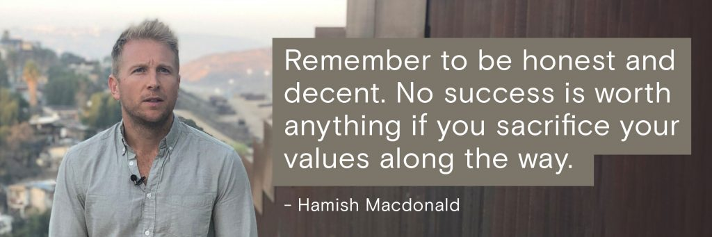 Remember to be honest and decent. No success is worth anything if you sacrifice your values along the way.