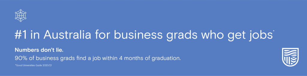 #1 in Australia for business grads who get jobs. Numbers don't lie. 90% of business grads find a job within 4 months of graduation. 2020/21 Good Universities Guide
