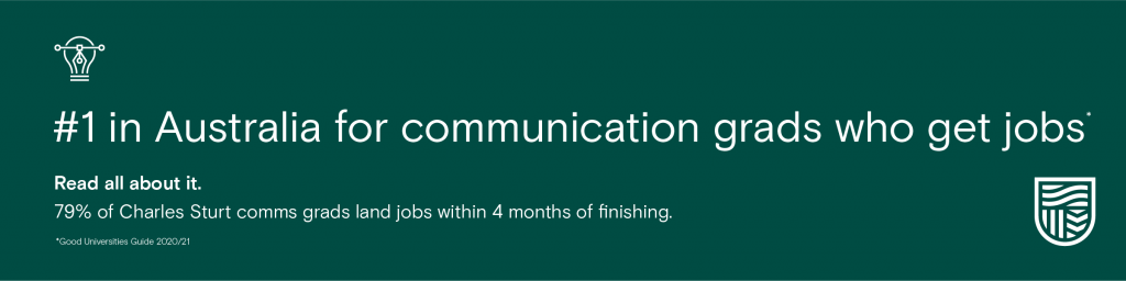 #1 In Australia for communication grads who get jobs. Read all about it. 79% of Charles Sturt comms grads land jobs within 4 months of finishing. 2020/21 Good Universities Guide.