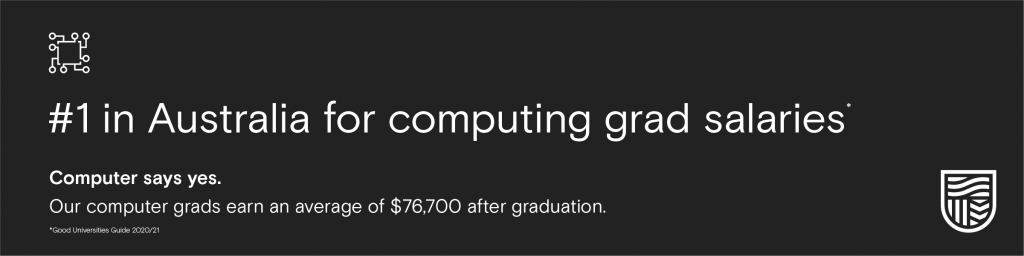 #1 in Australia for computing grad salaries. Computer says yes. Out computer grads earn an average of $76,700 after graduation. 2020/21 Good Universities Guide.